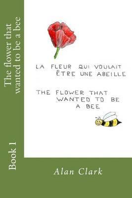 The Flower That Wanted to Be a Bee: La Fleur Qui Voulait Etre Une Abeille