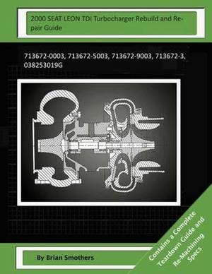 2000 Seat Leon Tdi Turbocharger Rebuild and Repair Guide: 713672-0003, 713672-5003, 713672-9003, 713672-3, 038253019g