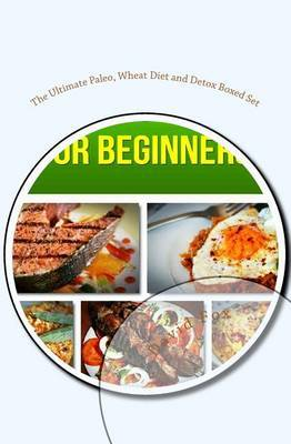 The Ultimate Paleo, Wheat Diet and Detox Boxed Set: Paleo Diet for Beginners, Wheat Belly Diet and Cleanse Detox