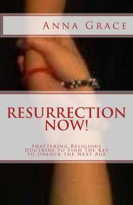 Resurrection Now!: Shattering Religious Doctrine to Find the Key to Unlock the Next Age