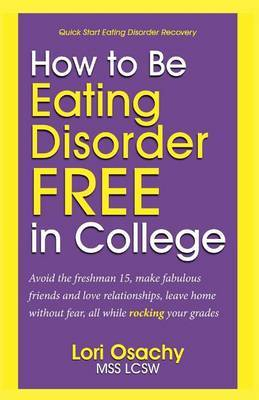 How to Be Eating Disorder Free in College: Avoid the Freshman 15, Make Fabulous Friends and Love Relationships, Leave Home Without Fear, All While Rocking Your Grades