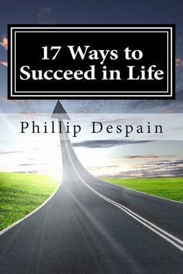 17 Ways to Succeed in Life: How to Take Immediate Control of Your Life and Experience Overwhelming Success Both Personally and Professionally.