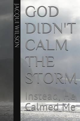 God Didn't Calm the Storm: Instead He Calmed Me