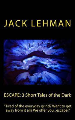 Escape: 3 Short Tales of the Dark: Tired of the Everyday Grind? Want to Get Away from It All? We Offer You... Escape!
