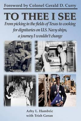 To Thee I See: From Picking in the Fields of Texas to Cooking for Dignitaries on U.S. Navy Ships, a Journey I Wouldn't Change.