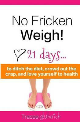 No Fricken Weigh!: 21 Days... to Ditch the Diet, Crowd Out the Crap, and Love Yourself to Health!