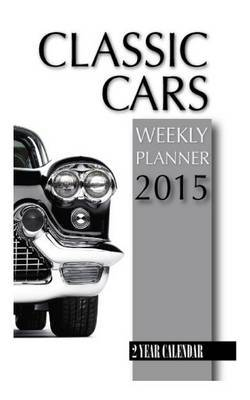 Classic Cars Weekly Planner 2015: 2 Year Calendar