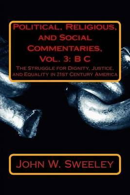 Political, Religious, and Social Commentaries, Vol. 3: B C: The Struggle for Dignity, Justice, and Equality in 21st Century America
