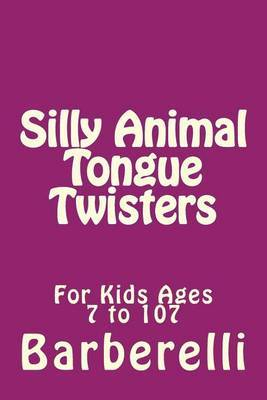 Silly Animal Tongue Twisters: For Kids Ages 7 to 107