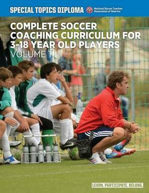 Complete Soccer Coaching Curriculum for 3-18 Year Old Players: Volume 1