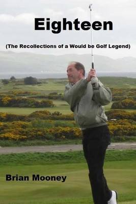 Eighteen: (The Recollections of a Would Be Golf Legend)