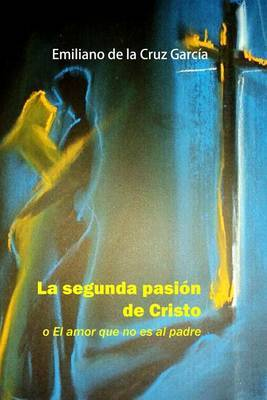 La Segunda Pasion de Cristo: O El Amor Que No Es Al Padre