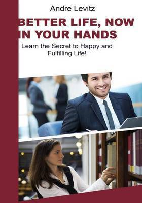 Better Life Now in Your Hands: Learn the Secret to Happy and Fulfilling Life