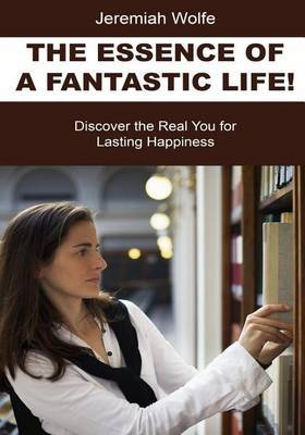 The Essence of a Fantastic Life!: Discover the Real You for Lasting Happiness