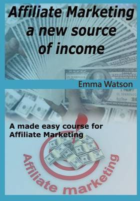 Affiliate Marketing a New Source of Income: A Made Easy Course for Affiliate Marketing