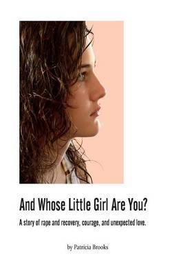 And Whose Little Girl Are You?: A Story of Rape and Recovery, Courage, and Unexpected Love