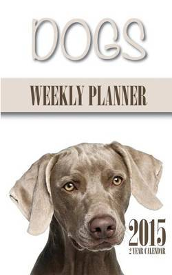 Dogs Weekly Planner 2015: 2 Year Calendar