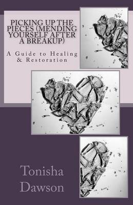 Picking Up the Pieces (Mending Yourself After a Breakup): A Guide to Healing & Restoration