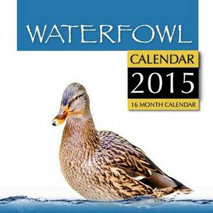 Waterfowl Calendar 2015: 16 Month Calendar