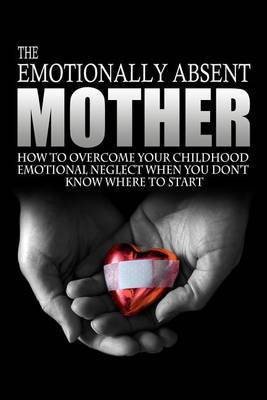 The Emotionally Absent Mother: How to Overcome Your Childhood Neglect When You Don't Know Where to Start & Meditations and Affirmations to Help You Overcome Childhood Neglect.