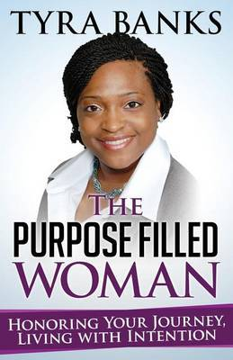 The Purpose Filled Woman: Honoring Your Journey, Living with Intention