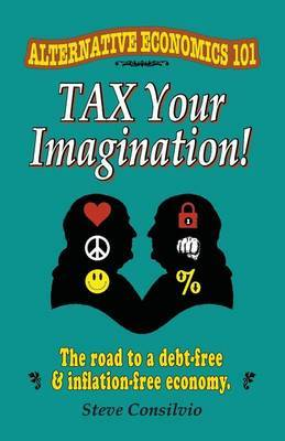 Tax Your Imagination!: Alternative Economics 101: The Road to a Debt-Free and Inflation-Free Economy