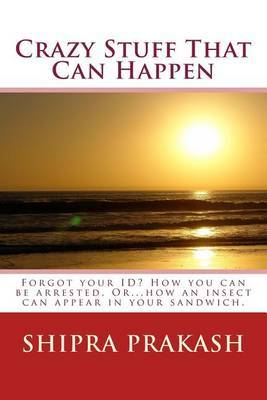 Crazy Stuff That Can Happen: Forgot Your Id? How You Can Be Arrested. Or...How an Insect Can Appear in Your Sandwich.