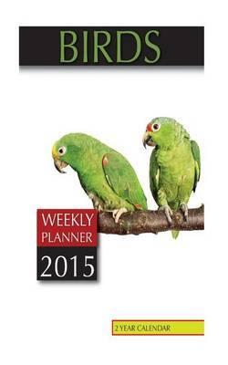 Birds Weekly Planner 2015: 2 Year Calendar