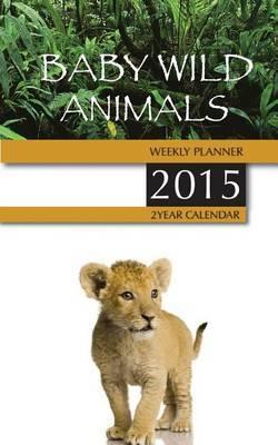 Baby Wild Animals Weekly Planner 2015: 2 Year Calendar
