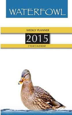 Waterfowl Weekly Planner 2015: 2 Year Calendar