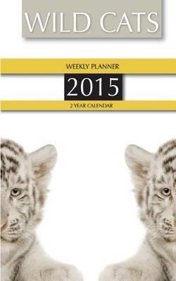 Wild Cats Weekly Planner 2015: 2 Year Calendar