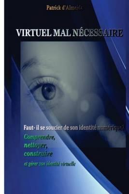 Virtuel Mal Necessaire: Faut-Il Se Soucier de Son Identite Numerique: Comprendre, Nettoyer, Construire Et Gerer Son Identite Virtuelle