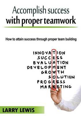 Accomplish Success with Proper Teamwork: How to Attain Success Through Proper Team Building
