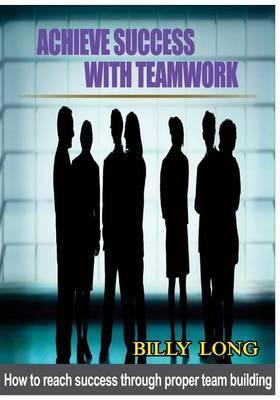 Achieve Success with Teamwork: How to Reach Success Through Proper Team Building