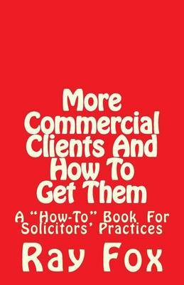 More Commercial Clients and How to Get Them: A How-To Book for Solicitors' Practices