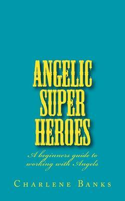 Angelic Super Heroes: A Beginners Guide to Working with Angels