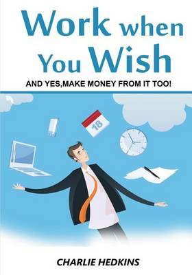 Work When You Wish: And Yes, Make Money from It Too!