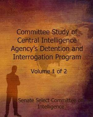Committee Study of the Central Intelligence Agency's: Detention and Interrogation Program