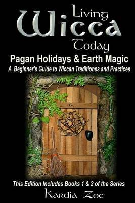 Living Wicca Today Pagan Holidays & Earth Magic  : A Beginner's Guide to Traditions and Practices