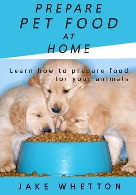 Prepare Pet Food at Home: Learn How to Prepare Food for Your Animals