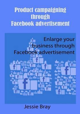 Product Campaigning Through Facebook Advertisement: Enhance Your Business Through Facebook Advertisement
