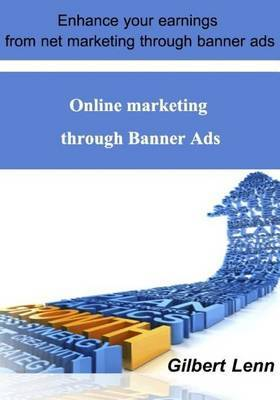 Online Marketing Through Banner Ads: Enhance Your Earnings from Net Marketing Through Banner Ads