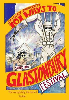 101 Ways to Sneak Into Glastonbury Festival: The 2015 Fully Illustrated Edition