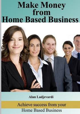 Make Money from Home Based Business: Achieve Success from Your Home Based Busines
