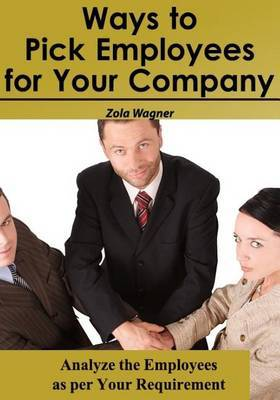Ways to Pick Employees for Your Company: Analyze the Employees as Per Your Requirement
