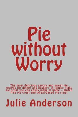 Pie Without Worry: The Most Delicious Savory and Sweet Pie Recipes for Dinner and Dessert in Tender, Flaky Pie Crust You Can Easily Make at Home -- Gluten Free Pie Crust and Wheat-Based Pie Crust