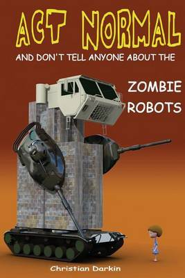 ACT Normal and Don't Tell Anyone about the Zombie Robots: Read It Yourself Chapter Book for Ages 6+
