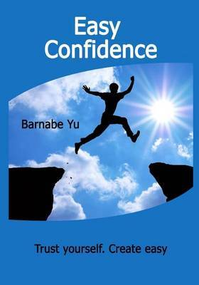 Easy Confidence: Trust Yourself. Create Easy Confidence. Discover the Secret Be Yourself.