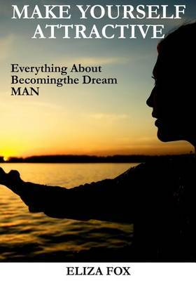 Make Yourself Attractive: Everything about Becoming the Dream Man