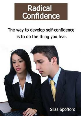 Radical Confidence: The Way to Develop Self-Confidence Is to Do the Thing You Fear.